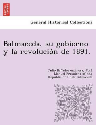 Balmaceda, Su Gobierno y La Revolucio N de 1891. (Paperback)