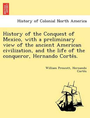 History of the Conquest of Mexico, with a Preliminary View of the Ancient American Civilization, and the Life of the Conqueror, Hernando Corte S. (Paperback)