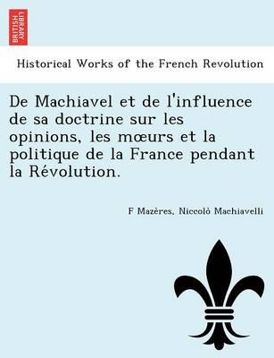 de Machiavel Et de L'Influence de Sa Doctrine Sur Les Opinions, Les M Urs Et La Politique de La France Pendant La Re Volution. (Paperback)