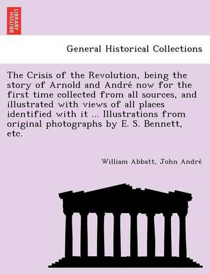 The Crisis of the Revolution, Being the Story of Arnold and Andre Now for the First Time Collected from All Sources, and Illustrated with Views of All Places Identified with It ... Illustrations from Original Photographs by E. S. Bennett, Etc. (Paperback)