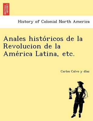 Anales Histo Ricos de La Revolucion de La AME Rica Latina, Etc. (Paperback)