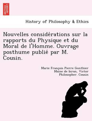 Nouvelles Conside Rations Sur La Rapports Du Physique Et Du Moral de L'Homme. Ouvrage Posthume Publie Par M. Cousin. (Paperback)