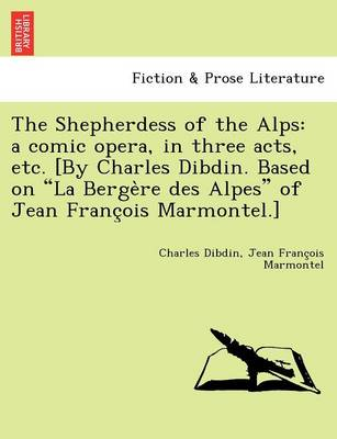 The Shepherdess of the Alps: A Comic Opera, in Three Acts, Etc. [By Charles Dibdin. Based on La Berge Re Des Alpes of Jean Franc OIS Marmontel.] (Paperback)