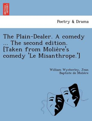 The Plain-Dealer. a Comedy ... the Second Edition. [Taken from Molie Re's Comedy 'le Misanthrope.'] (Paperback)