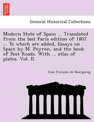 Modern State of Spain ... Translated from the Last Paris Edition of 1807 ... to Which Are Added, Essays on Spain by M. Peyron, and the Book of Post Roads. with ... Atlas of Plates. Vol. II. (Paperback)