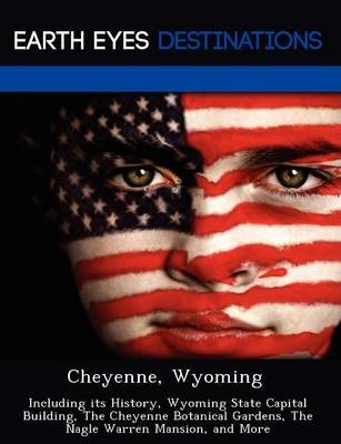 Cheyenne, Wyoming: Including Its History, Wyoming State Capital Building, the Cheyenne Botanical Gardens, the Nagle Warren Mansion, and More (Paperback)