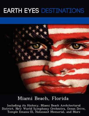 Miami Beach, Florida: Including Its History, Miami Beach Architectural District, New World Symphony Orchestra, Ocean Drive, Temple Emanu-El, Holocaust Memorial, and More (Paperback)