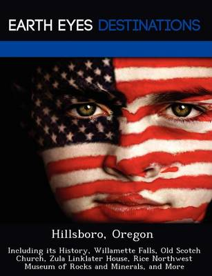 Hillsboro, Oregon: Including Its History, Willamette Falls, Old Scotch Church, Zula Linklater House, Rice Northwest Museum of Rocks and Minerals, and More (Paperback)