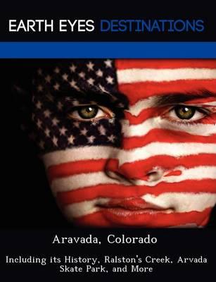 Aravada, Colorado: Including Its History, Ralston's Creek, Arvada Skate Park, and More (Paperback)