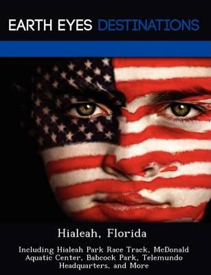 Hialeah, Florida: Including Hialeah Park Race Track, McDonald Aquatic Center, Babcock Park, Telemundo Headquarters, and More (Paperback)