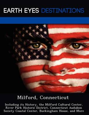 Milford, Connecticut: Including Its History, the Milford Cultural Center, River Park Historic District, Connecticut Audubon Society Coastal Center, Buckingham House, and More (Paperback)
