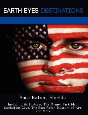 Boca Raton, Florida: Including Its History, the Mizner Park Mall, Sandalfoot Cove, the Boca Raton Museum of Art, and More (Paperback)