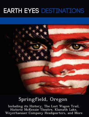 Springfield, Oregon: Including Its History, the Lost Wagon Trail, Historic McKenzie Theatre, Klamath Lake, Weyerhaeuser Company Headquarters, and More (Paperback)
