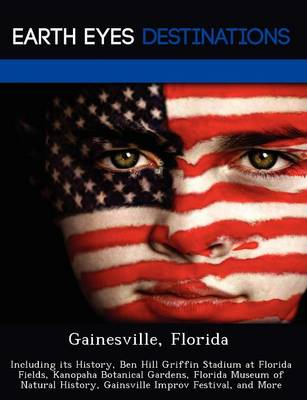 Gainesville, Florida: Including Its History, Ben Hill Griffin Stadium at Florida Fields, Kanopaha Botanical Gardens, Florida Museum of Natural History, Gainsville Improv Festival, and More (Paperback)