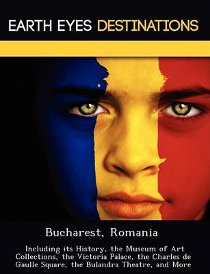 Bucharest, Romania: Including Its History, the Museum of Art Collections, the Victoria Palace, the Charles de Gaulle Square, the Bulandra Theatre, and More (Paperback)