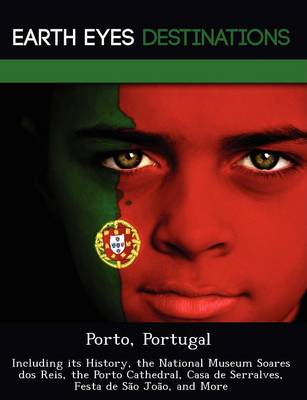 Porto, Portugal: Including Its History, the National Museum Soares DOS Reis, the Porto Cathedral, Casa de Serralves, Festa de S O Jo O, and More (Paperback)