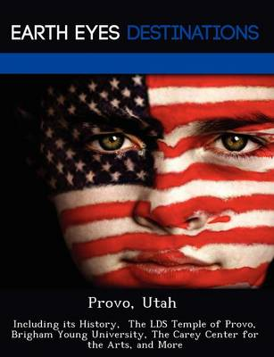 Provo, Utah: Including Its History, the Lds Temple of Provo, Brigham Young University, the Carey Center for the Arts, and More (Paperback)