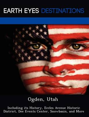 Ogden, Utah: Including Its History, Eccles Avenue Historic District, Dee Events Center, Snowbasin, and More (Paperback)
