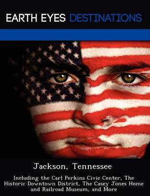 Jackson, Tennessee: Including the Carl Perkins Civic Center, the Historic Downtown District, the Casey Jones Home and Railroad Museum, and More (Paperback)