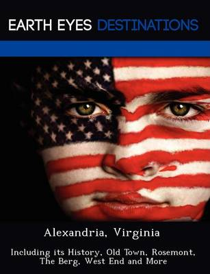 Alexandria, Virginia: Including Its History, Old Town, Rosemont, the Berg, West End and More (Paperback)