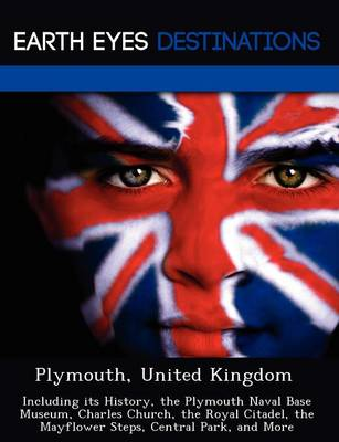 Plymouth, United Kingdom: Including Its History, the Plymouth Naval Base Museum, Charles Church, the Royal Citadel, the Mayflower Steps, Central Park, and More (Paperback)