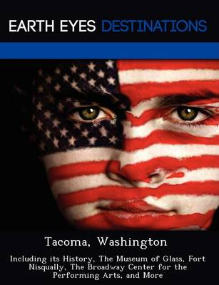 Tacoma, Washington: Including Its History, the Museum of Glass, Fort Nisqually, the Broadway Center for the Performing Arts, and More (Paperback)