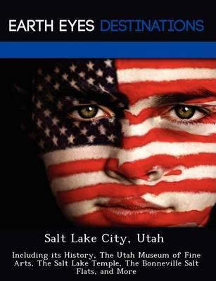 Salt Lake City, Utah: Including Its History, the Utah Museum of Fine Arts, the Salt Lake Temple, the Bonneville Salt Flats, and More (Paperback)