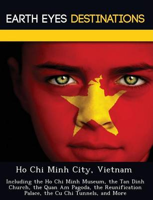 Ho Chi Minh City, Vietnam: Including the Ho Chi Minh Museum, the Tan Dinh Church, the Quan Am Pagoda, the Reunification Palace, the Cu Chi Tunnels, and More (Paperback)