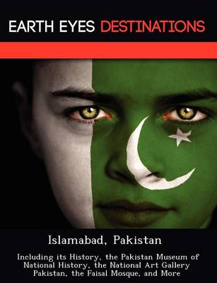 Islamabad, Pakistan: Including Its History, the Pakistan Museum of National History, the National Art Gallery Pakistan, the Faisal Mosque, and More (Paperback)