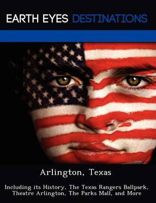 Arlington, Texas: Including Its History, the Texas Rangers Ballpark, Theatre Arlington, the Parks Mall, and More (Paperback)
