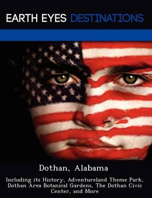 Dothan, Alabama: Including Its History, Adventureland Theme Park, Dothan Area Botanical Gardens, the Dothan Civic Center, and More (Paperback)