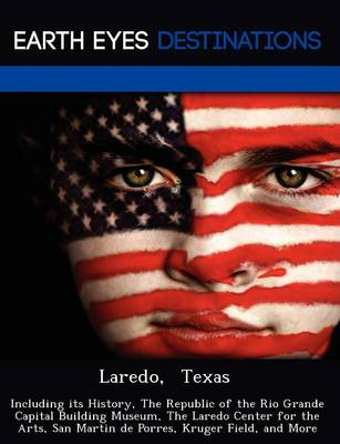 Laredo, Texas: Including Its History, the Republic of the Rio Grande Capital Building Museum, the Laredo Center for the Arts, San Martin de Porres, Kruger Field, and More (Paperback)