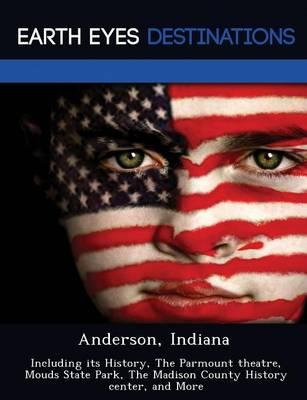 Anderson, Indiana: Including Its History, the Parmount Theatre, Mouds State Park, the Madison County History Center, and More (Paperback)