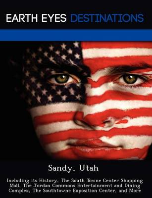 Sandy, Utah: Including Its History, the South Towne Center Shopping Mall, the Jordan Commons Entertainment and Dining Complex, the Southtowne Exposition Center, and More (Paperback)