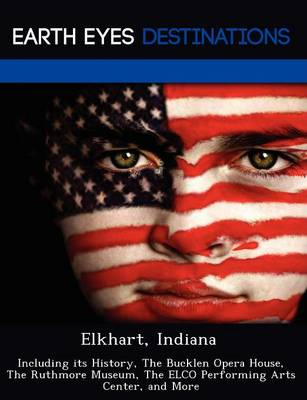 Elkhart, Indiana: Including Its History, the Bucklen Opera House, the Ruthmore Museum, the Elco Performing Arts Center, and More (Paperback)