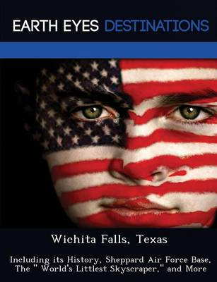 Wichita Falls, Texas: Including Its History, Sheppard Air Force Base, the World's Littlest Skyscraper, and More (Paperback)