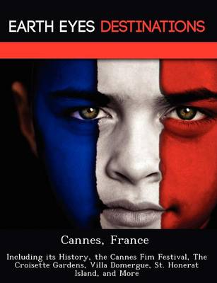 Cannes, France: Including Its History, the Cannes Fim Festival, the Croisette Gardens, Villa Domergue, St. Honerat Island, and More (Paperback)