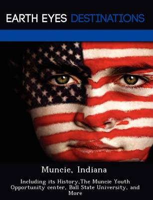 Muncie, Indiana: Including Its History, the Muncie Youth Opportunity Center, Ball State University, and More (Paperback)