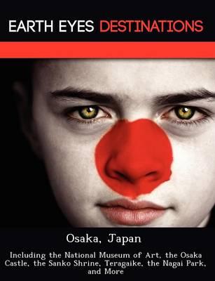 Osaka, Japan: Including the National Museum of Art, the Osaka Castle, the Sanko Shrine, Teragaike, the Nagai Park, and More (Paperback)