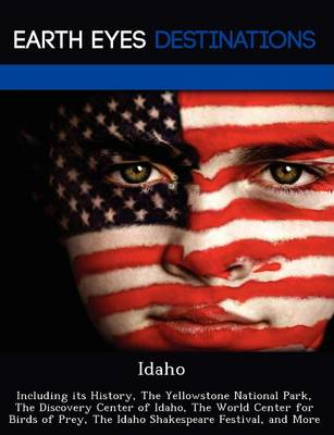 Idaho: Including Its History, the Yellowstone National Park, the Discovery Center of Idaho, the World Center for Birds of Prey, the Idaho Shakespeare Festival, and More (Paperback)