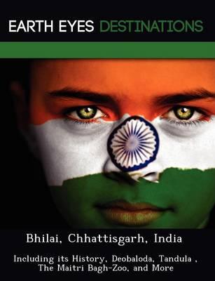 Bhilai, Chhattisgarh, India: Including Its History, Deobaloda, Tandula, the Maitri Bagh-Zoo, and More (Paperback)