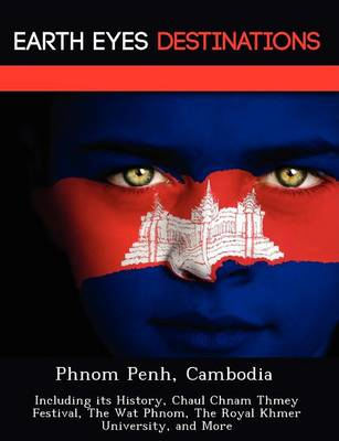 Phnom Penh, Cambodia: Including Its History, Chaul Chnam Thmey Festival, the Wat Phnom, the Royal Khmer University, and More (Paperback)