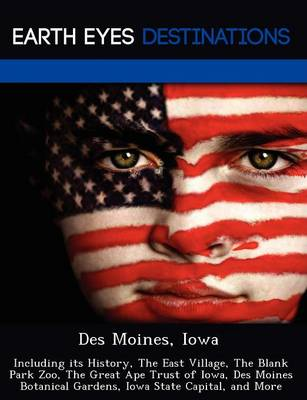 Des Moines, Iowa: Including Its History, the East Village, the Blank Park Zoo, the Great Ape Trust of Iowa, Des Moines Botanical Gardens, Iowa State Capital, and More (Paperback)