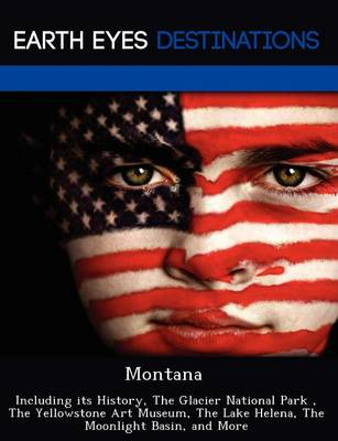 Montana: Including Its History, the Glacier National Park, the Yellowstone Art Museum, the Lake Helena, the Moonlight Basin, and More (Paperback)