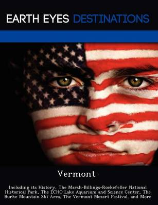 Vermont: Including Its History, the Marsh-Billings-Rockefeller National Historical Park, the Echo Lake Aquarium and Science Center, the Burke Mountain Ski Area, the Vermont Mozart Festival, and More (Paperback)