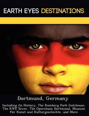Dortmund, Germany: Including Its History, the Romberg Park Gatehouse, the Rwe Tower, the Opernhaus Dortmund, Museum Fur Kunst Und Kulturgeschichte, and More (Paperback)
