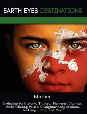Bhutan: Including Its History, Thimpu, Memorial Chorten, Dechencholing Palace, Changlimithang Stadium, Taktsang Dzong, and More (Paperback)