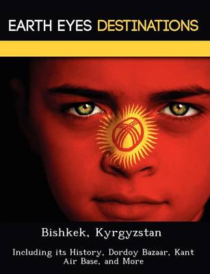 Bishkek, Kyrgyzstan: Including Its History, Dordoy Bazaar, Kant Air Base, and More (Paperback)