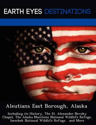 Aleutians East Borough, Alaska: Including Its History, the St. Alexander Nevsky Chapel, the Alaska Maritime National Wildlife Refuge, Izembek National Wildlife Refuge, and More (Paperback)