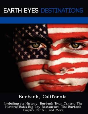 Burbank, California: Including Its History, Burbank Town Center, the Historic Bob's Big Boy Restaurant, the Burbank Empire Center, and More (Paperback)